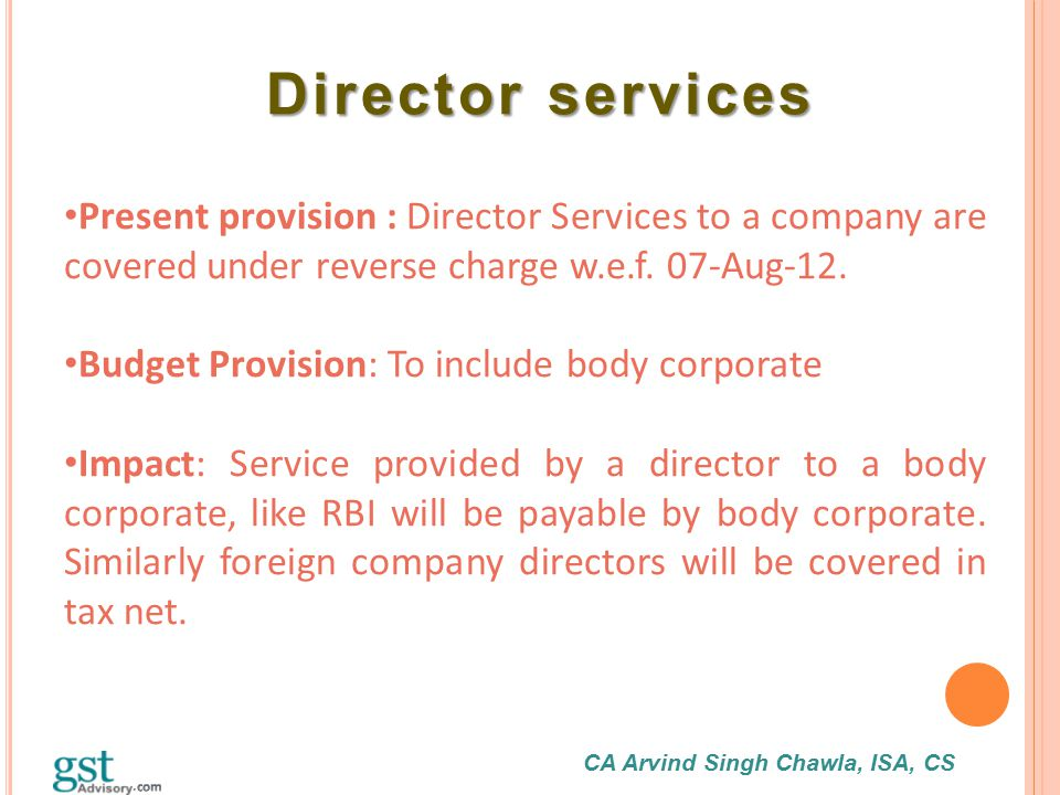 CA Arvind Singh Chawla, ISA, CS Director services Director services Present provision : Director Services to a company are covered under reverse charg