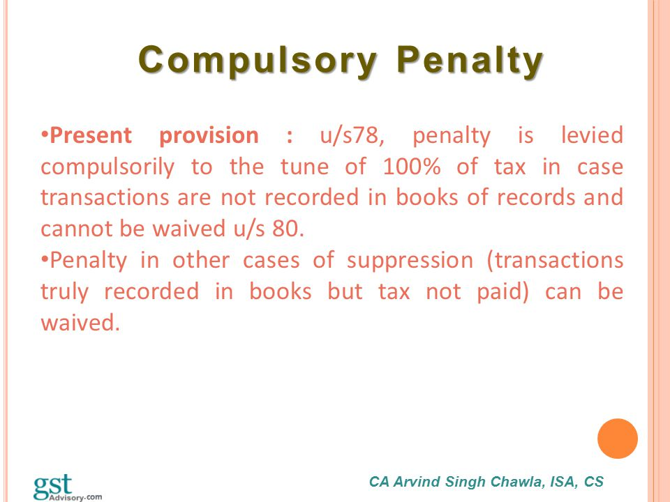 CA Arvind Singh Chawla, ISA, CS Compulsory Penalty Compulsory Penalty Present provision : u/s78, penalty is levied compulsorily to the tune of 100% of