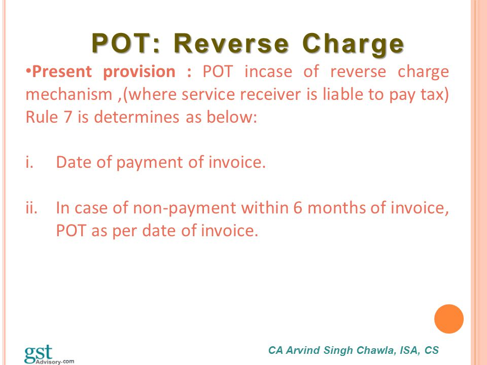 CA Arvind Singh Chawla, ISA, CS POT: Reverse Charge POT: Reverse Charge Present provision : POT incase of reverse charge mechanism,(where service rece