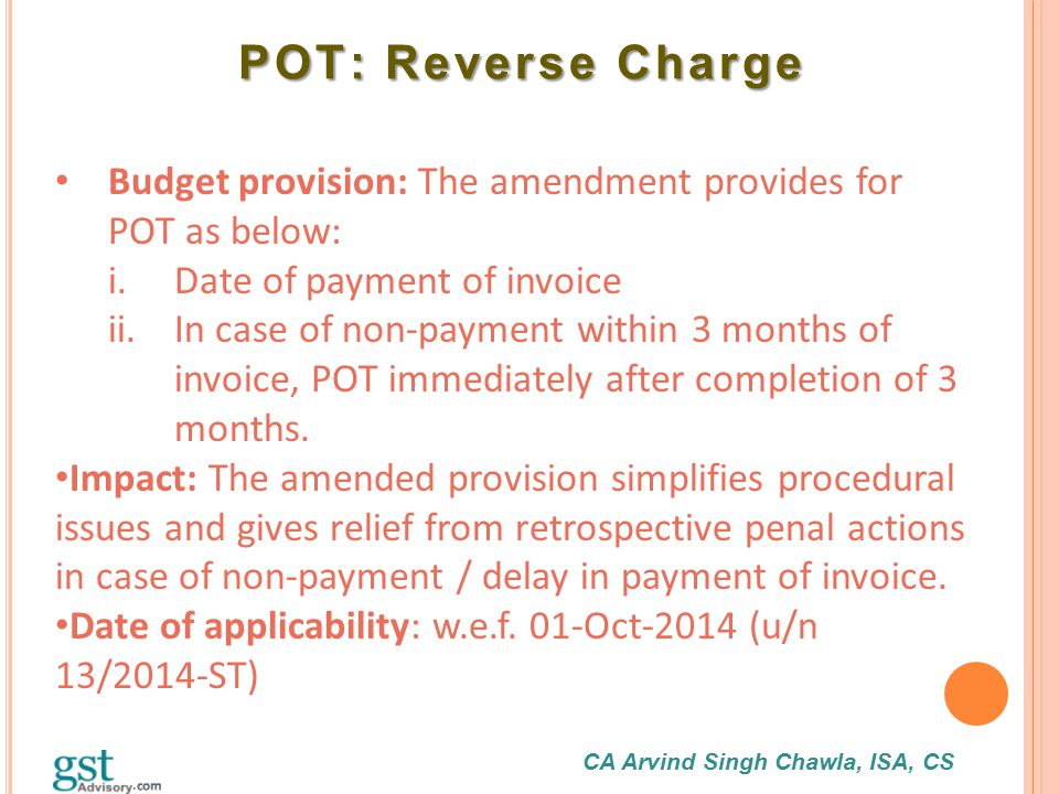CA Arvind Singh Chawla, ISA, CS POT: Reverse Charge POT: Reverse Charge Budget provision: The amendment provides for POT as below: i.Date of payment o