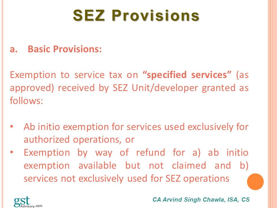 "CA Arvind Singh Chawla, ISA, CS SEZ Provisions SEZ Provisions a. Basic Provisions: Exemption to service tax on ""specified services"" (as approved) rece"
