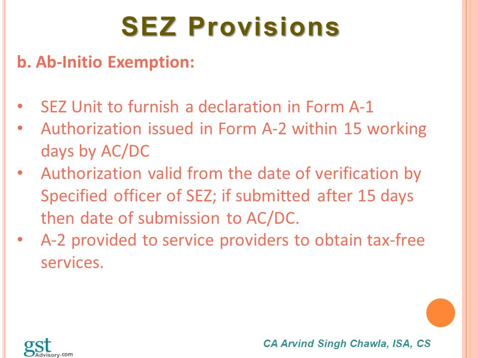 CA Arvind Singh Chawla, ISA, CS SEZ Provisions SEZ Provisions b. Ab-Initio Exemption: SEZ Unit to furnish a declaration in Form A-1 Authorization issu