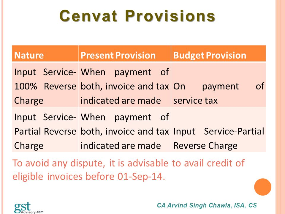 CA Arvind Singh Chawla, ISA, CS Cenvat Provisions Cenvat Provisions NaturePresent ProvisionBudget Provision Input Service- 100% Reverse Charge When pa