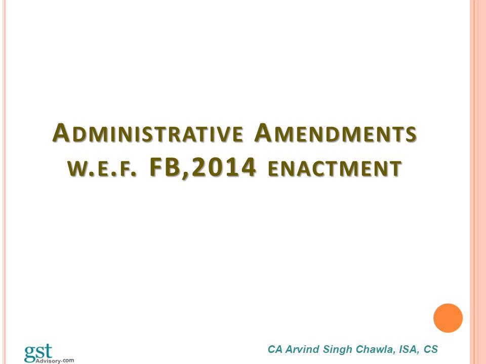CA Arvind Singh Chawla, ISA, CS A DMINISTRATIVE A MENDMENTS W. E. F. FB,2014 ENACTMENT
