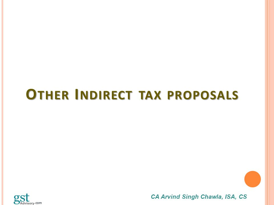 CA Arvind Singh Chawla, ISA, CS O THER I NDIRECT TAX PROPOSALS