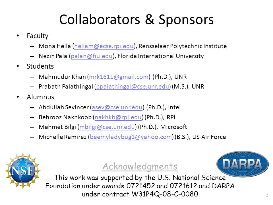Collaborators & Sponsors Faculty – Mona Hella (hellam@ecse.rpi.edu), Rensselaer Polytechnic Institutehellam@ecse.rpi.edu – Nezih Pala (palan@fiu.edu), Florida International Universitypalan@fiu.edu Students – Mahmudur Khan (mrk1611@gmail.com) (Ph.D.), UNRmrk1611@gmail.com – Prabath Palathingal (ppalathingal@cse.unr.edu) (M.S.), UNRppalathingal@cse.unr.edu Alumnus – Abdullah Sevincer (asev@cse.unr.edu) (Ph.D.), Intelasev@cse.unr.edu – Behrooz Nakhkoob (nakhkb@rpi.edu) (Ph.D.), RPInakhkb@rpi.edu – Mehmet Bilgi (mbilgi@cse.unr.edu) (Ph.D.), Microsoftmbilgi@cse.unr.edu – Michelle Ramirez (beemyladybug1@yahoo.com) (B.S.), US Air Forcebeemyladybug1@yahoo.com Acknowledgments This work was supported by the U.S.