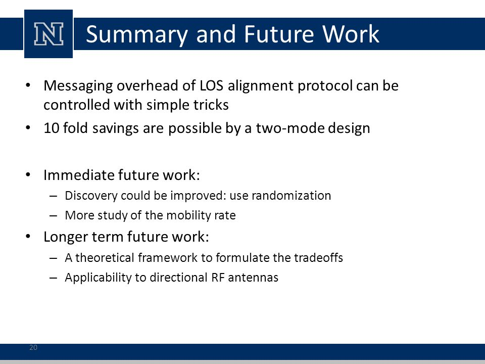 20 Summary and Future Work Messaging overhead of LOS alignment protocol can be controlled with simple tricks 10 fold savings are possible by a two-mode design Immediate future work: – Discovery could be improved: use randomization – More study of the mobility rate Longer term future work: – A theoretical framework to formulate the tradeoffs – Applicability to directional RF antennas