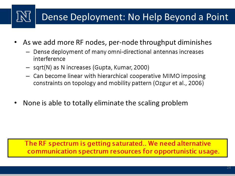 Dense Deployment: No Help Beyond a Point As we add more RF nodes, per-node throughput diminishes – Dense deployment of many omni-directional antennas increases interference – sqrt(N) as N increases (Gupta, Kumar, 2000) – Can become linear with hierarchical cooperative MIMO imposing constraints on topology and mobility pattern (Ozgur et al., 2006) None is able to totally eliminate the scaling problem The RF spectrum is getting saturated..