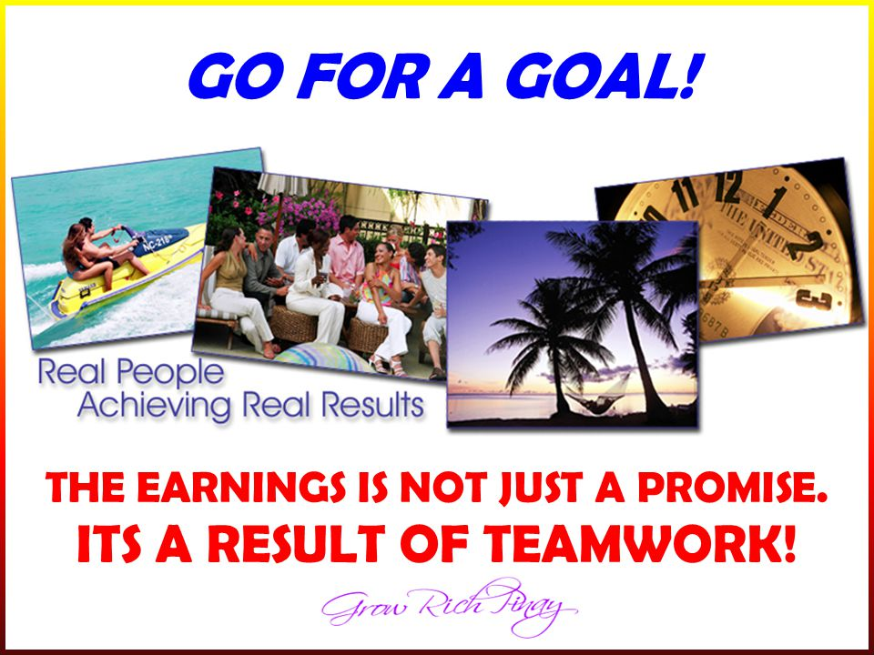 GO FOR A GOAL! THE EARNINGS IS NOT JUST A PROMISE. ITS A RESULT OF TEAMWORK!
