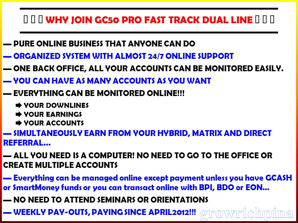 ▬▬▬▬▬▬▬▬▬▬▬▬▬▬▬▬▬▬▬▬▬▬▬▬▬▬ ★ ★ ★ WHY JOIN GC50 PRO FAST TRACK DUAL LINE ★ ★ ★ ▬▬▬▬▬▬▬▬▬▬▬▬▬▬▬▬▬▬▬▬▬▬▬▬▬▬ ▬ PURE ONLINE BUSINESS THAT ANYONE CAN DO ▬ ORGANIZED SYSTEM WITH ALMOST 24/7 ONLINE SUPPORT ▬ ONE BACK OFFICE, ALL YOUR ACCOUNTS CAN BE MONITORED EASILY.