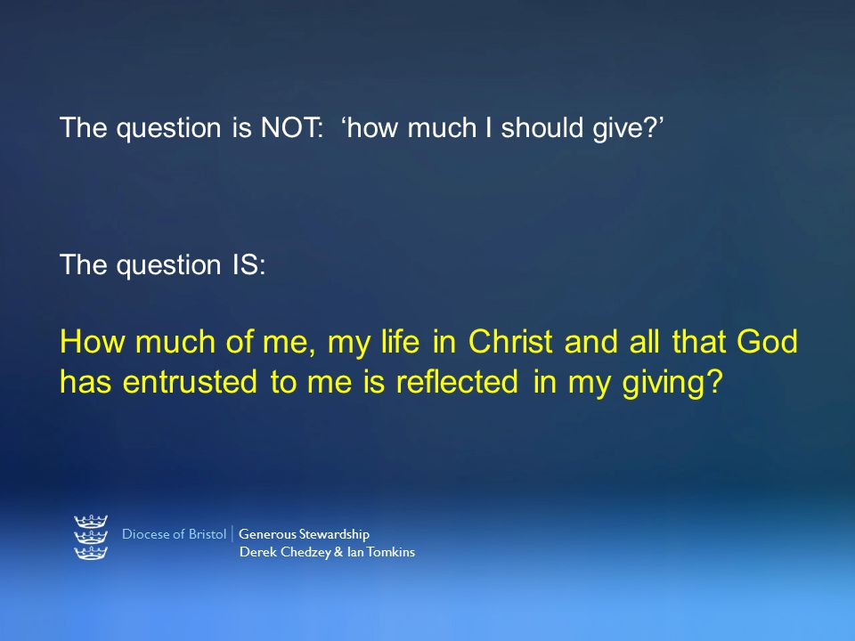 Diocese of Bristol | Generous Stewardship Derek Chedzey & Ian Tomkins The question is NOT: 'how much I should give?' The question IS: How much of me, my life in Christ and all that God has entrusted to me is reflected in my giving?