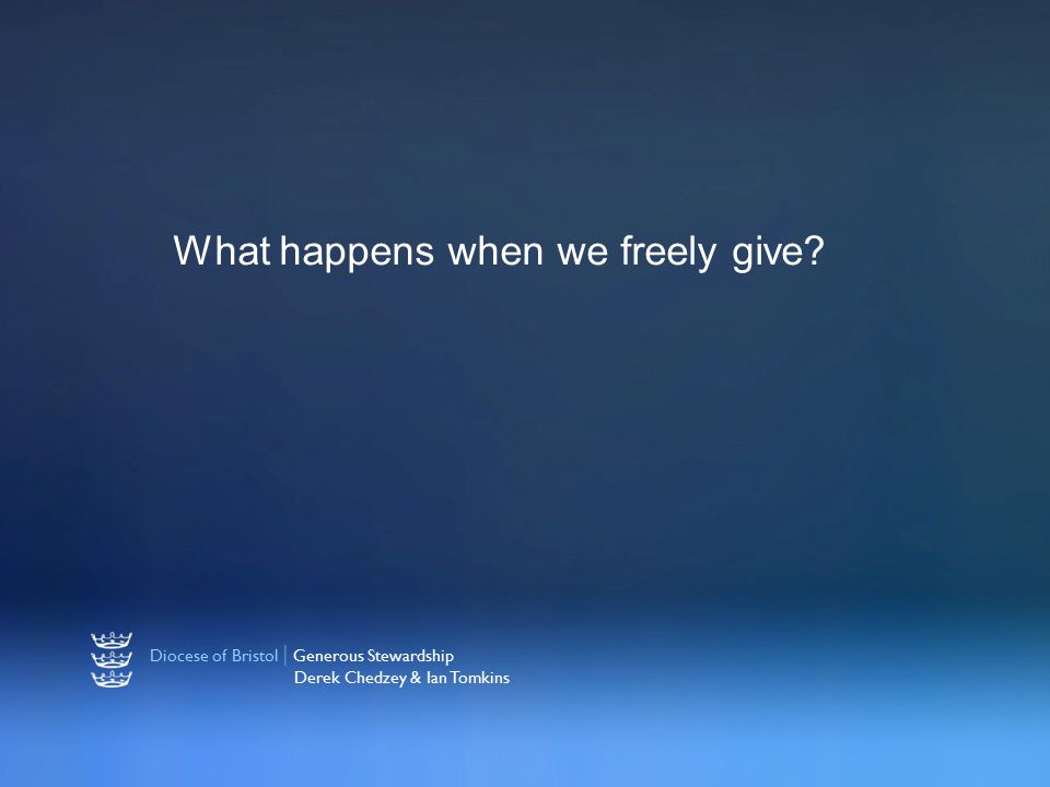 Diocese of Bristol | Generous Stewardship Derek Chedzey & Ian Tomkins What happens when we freely give?