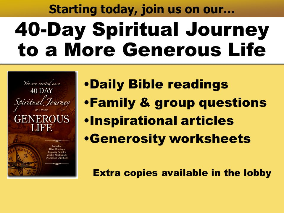 Starting today, join us on our… 40-Day Spiritual Journey to a More Generous Life Daily Bible readings Family & group questions Inspirational articles Generosity worksheets Extra copies available in the lobby