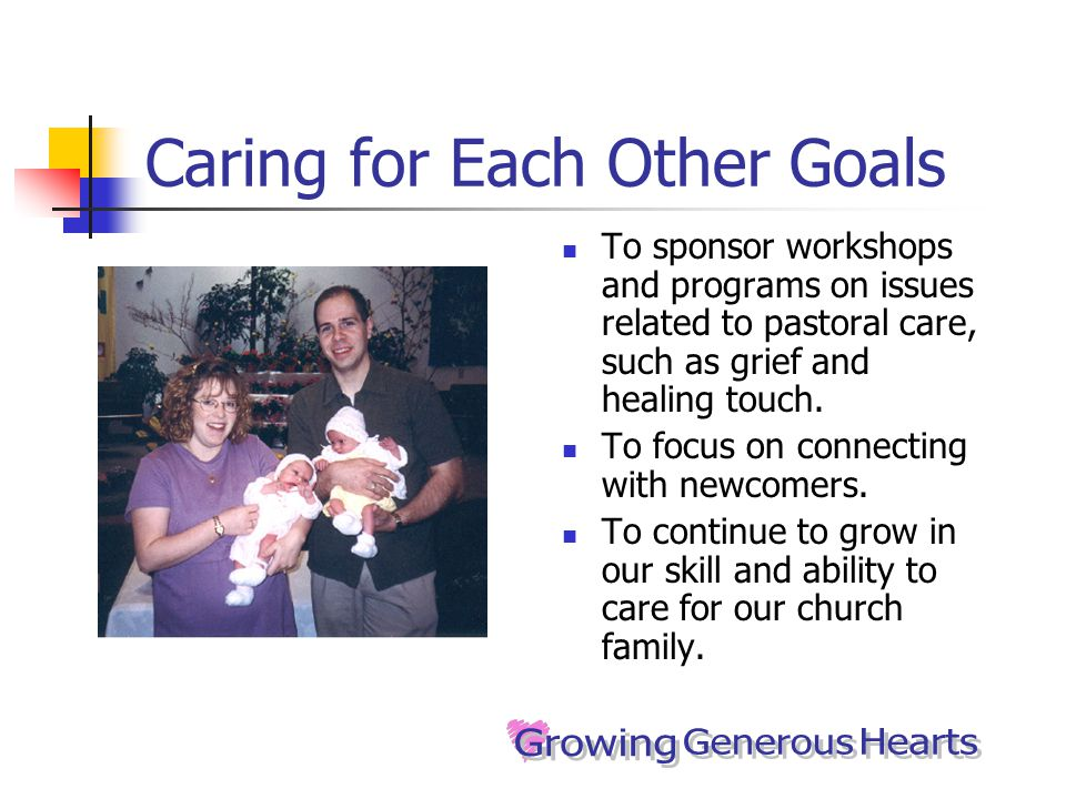 Caring for Each Other Goals To sponsor workshops and programs on issues related to pastoral care, such as grief and healing touch.