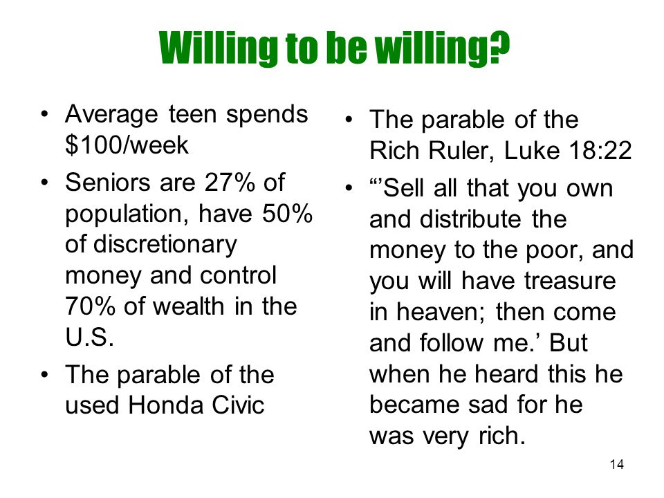 14 Willing to be willing? Average teen spends $100/week Seniors are 27% of population, have 50% of discretionary money and control 70% of wealth in th