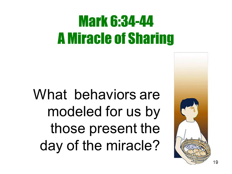 19 Mark 6:34-44 A Miracle of Sharing What behaviors are modeled for us by those present the day of the miracle?