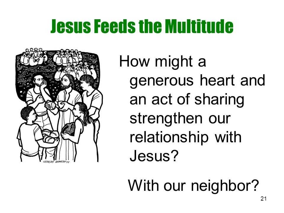 21 Jesus Feeds the Multitude How might a generous heart and an act of sharing strengthen our relationship with Jesus? With our neighbor?