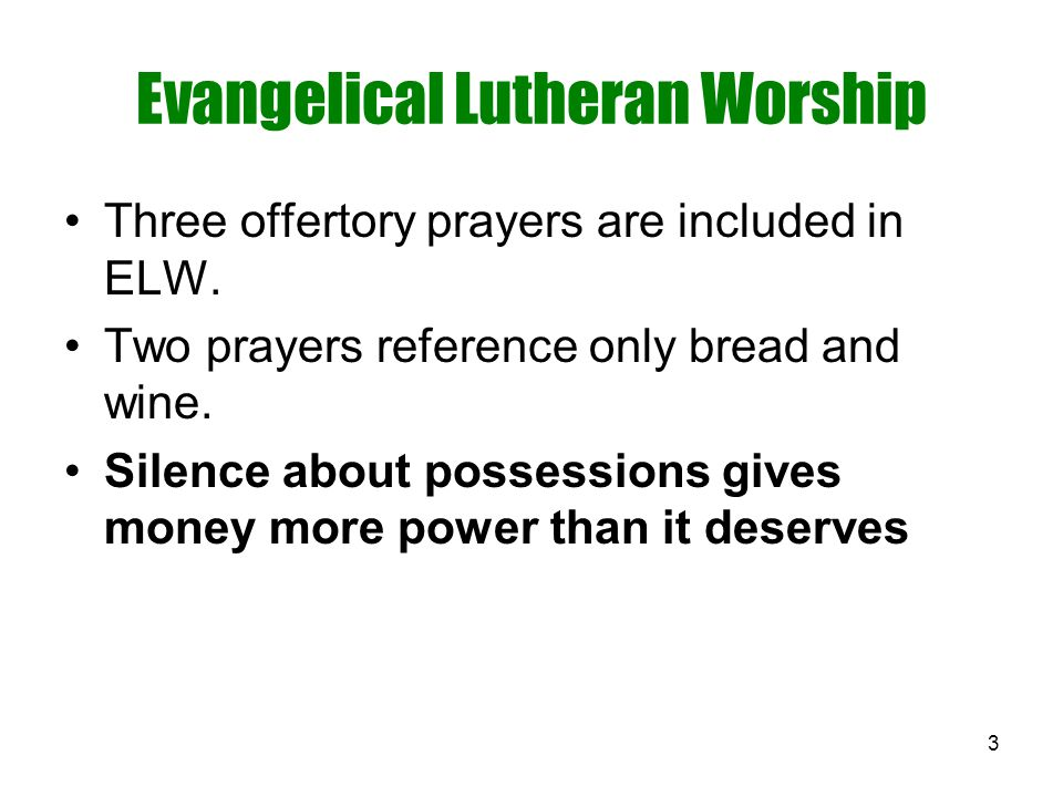 3 Evangelical Lutheran Worship Three offertory prayers are included in ELW. Two prayers reference only bread and wine. Silence about possessions gives