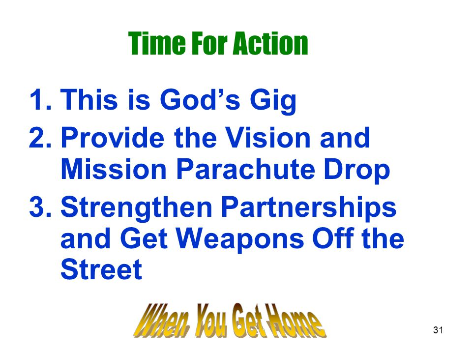 31 Time For Action 1.This is God's Gig 2.Provide the Vision and Mission Parachute Drop 3.Strengthen Partnerships and Get Weapons Off the Street
