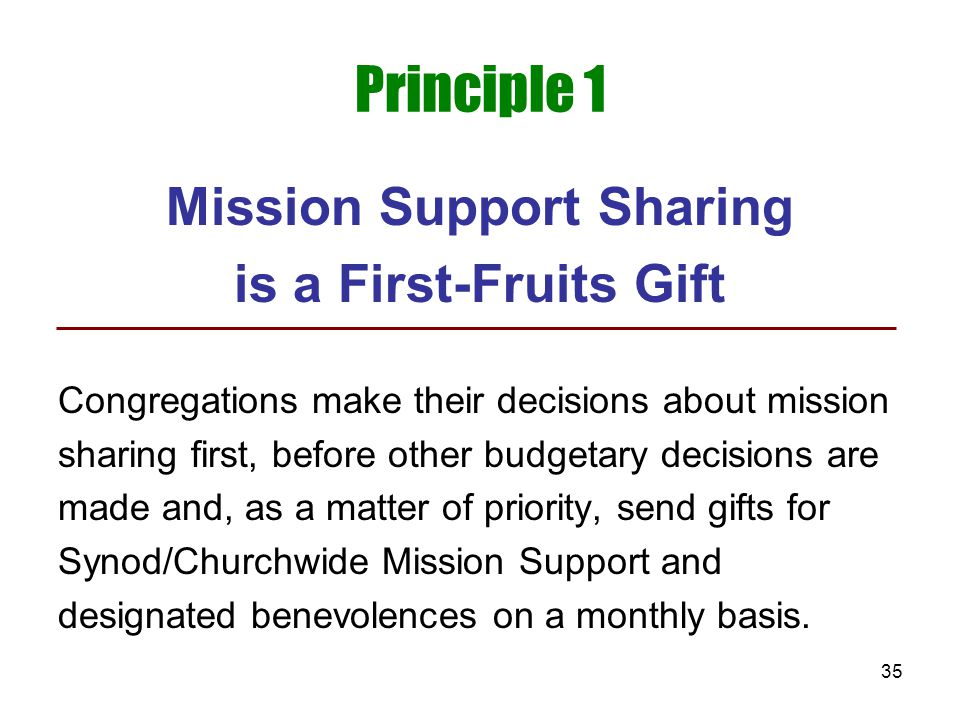 35 Principle 1 Mission Support Sharing is a First-Fruits Gift Congregations make their decisions about mission sharing first, before other budgetary d