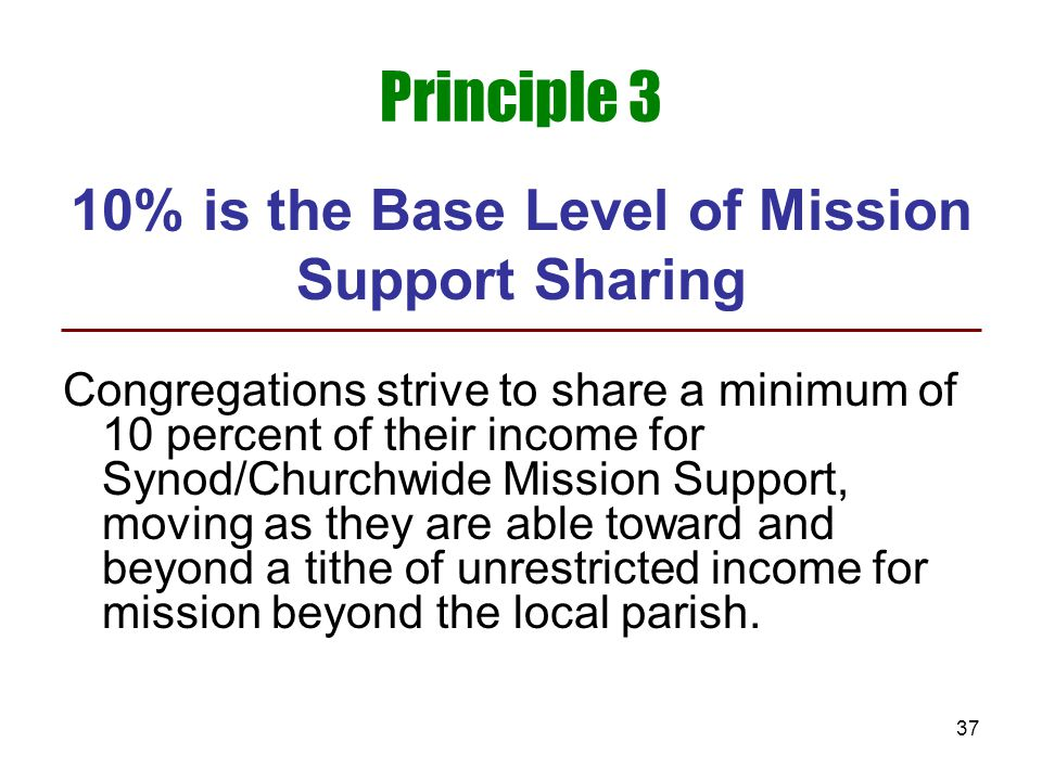 37 Principle 3 10% is the Base Level of Mission Support Sharing Congregations strive to share a minimum of 10 percent of their income for Synod/Church