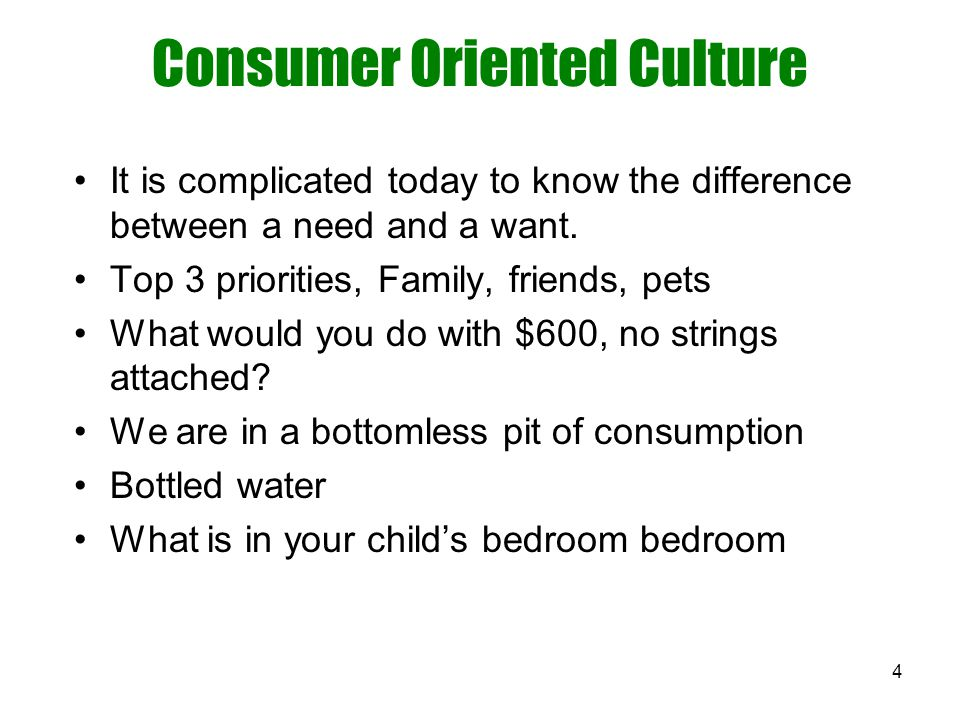 4 Consumer Oriented Culture It is complicated today to know the difference between a need and a want. Top 3 priorities, Family, friends, pets What wou