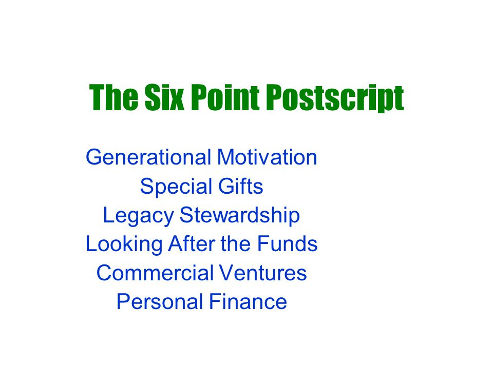 The Six Point Postscript Generational Motivation Special Gifts Legacy Stewardship Looking After the Funds Commercial Ventures Personal Finance