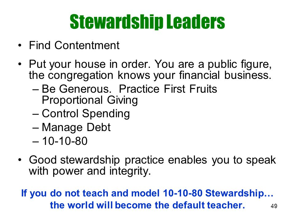 49 Stewardship Leaders Find Contentment Put your house in order. You are a public figure, the congregation knows your financial business. –Be Generous