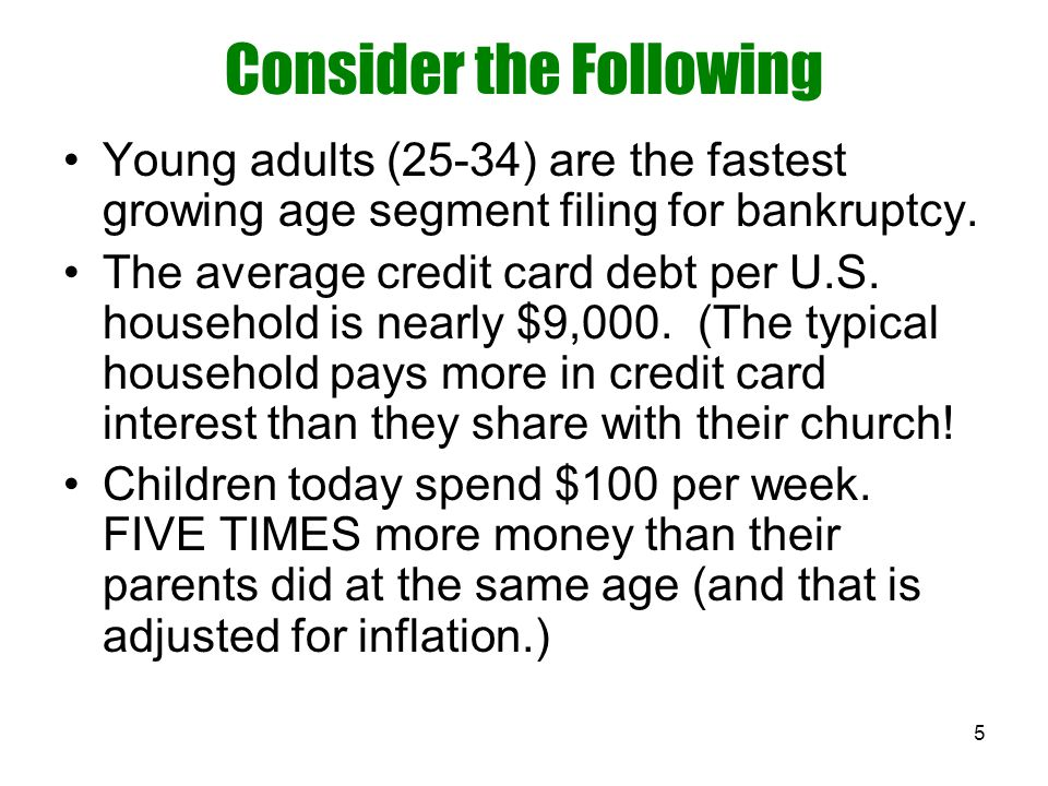 5 Consider the Following Young adults (25-34) are the fastest growing age segment filing for bankruptcy. The average credit card debt per U.S. househo