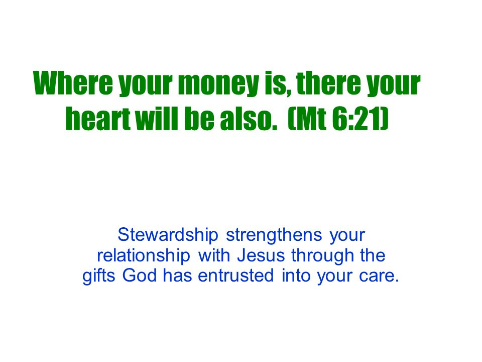 Where your money is, there your heart will be also. (Mt 6:21) Stewardship strengthens your relationship with Jesus through the gifts God has entrusted