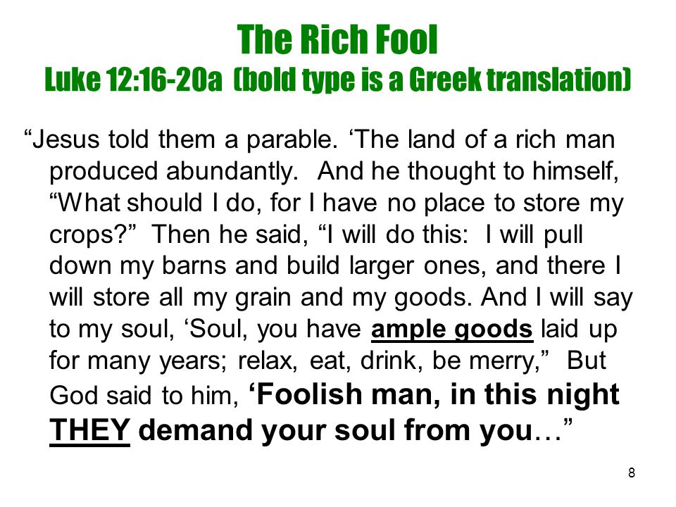 "8 The Rich Fool Luke 12:16-20a (bold type is a Greek translation) ""Jesus told them a parable. 'The land of a rich man produced abundantly. And he thou"