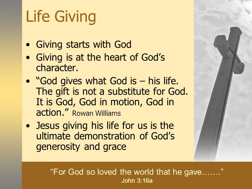 Life Giving Giving starts with God Giving is at the heart of God's character.