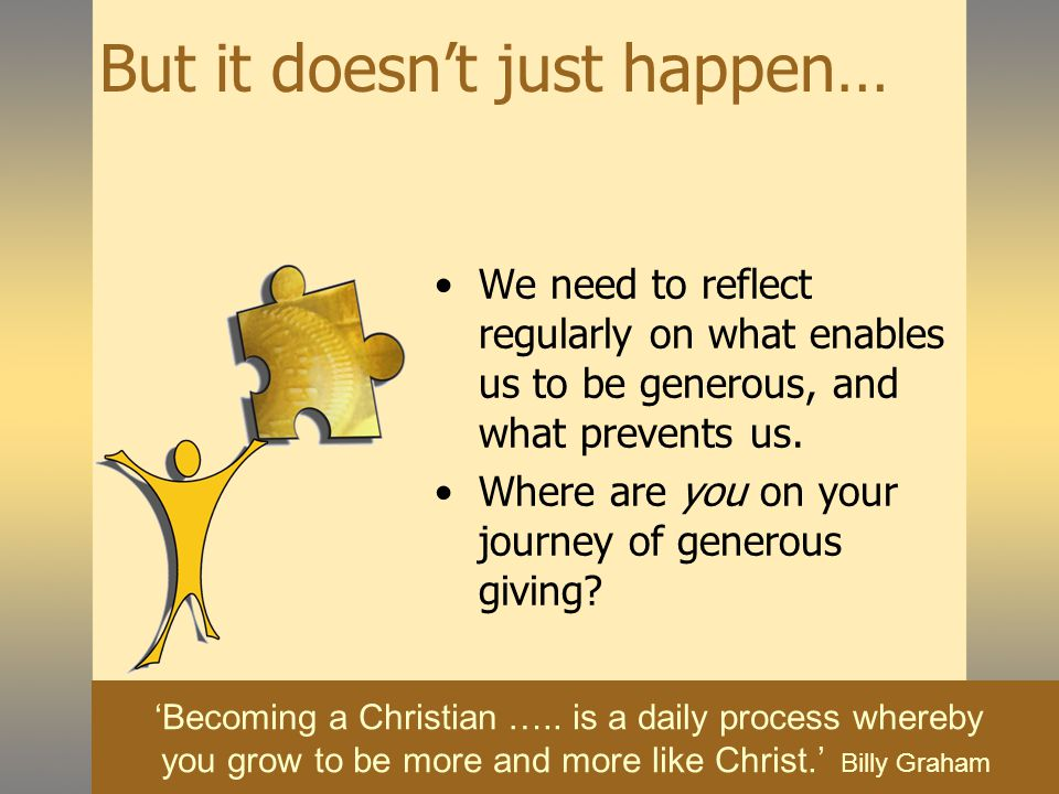 But it doesn't just happen… We need to reflect regularly on what enables us to be generous, and what prevents us.