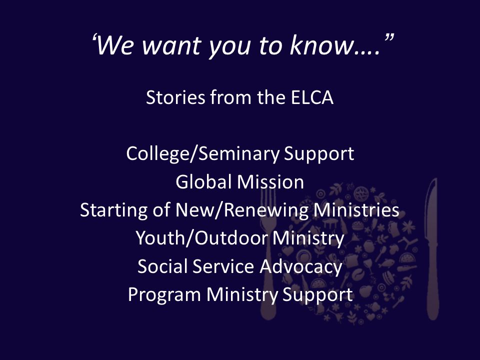 'We want you to know…. Stories from the ELCA College/Seminary Support Global Mission Starting of New/Renewing Ministries Youth/Outdoor Ministry Social Service Advocacy Program Ministry Support