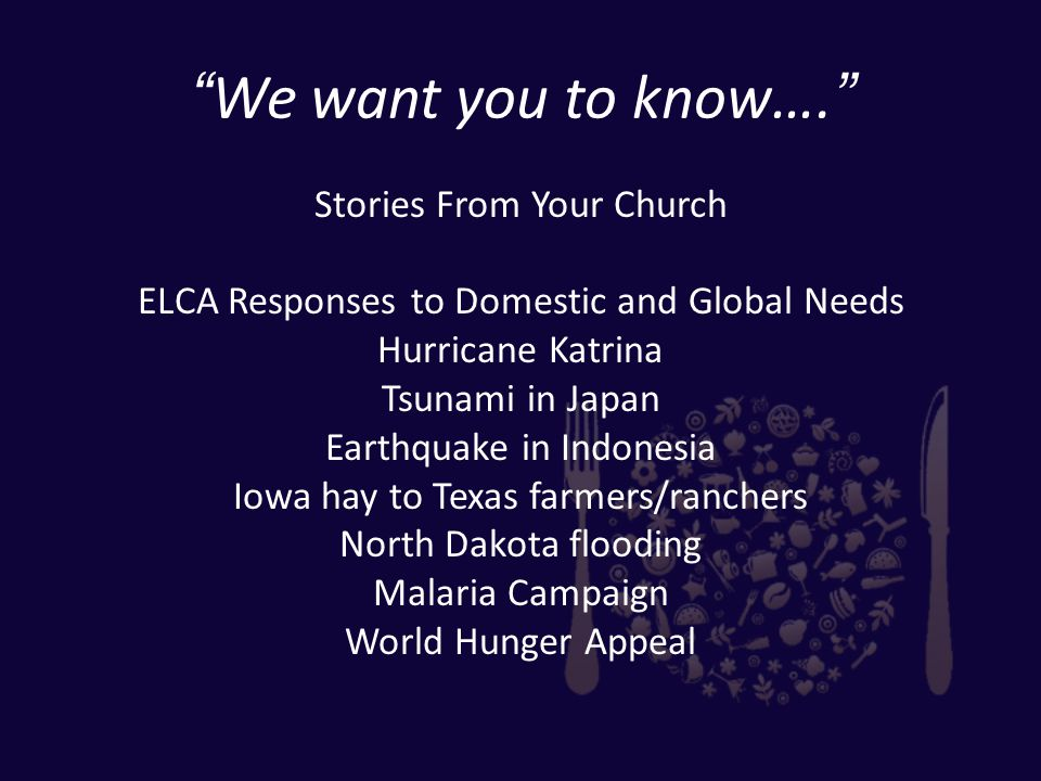 We want you to know…. Stories From Your Church ELCA Responses to Domestic and Global Needs Hurricane Katrina Tsunami in Japan Earthquake in Indonesia Iowa hay to Texas farmers/ranchers North Dakota flooding Malaria Campaign World Hunger Appeal