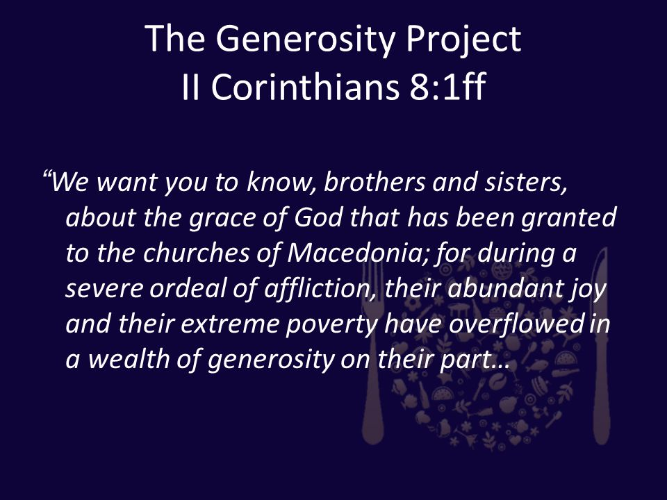 The Generosity Project II Corinthians 8:1ff We want you to know, brothers and sisters, about the grace of God that has been granted to the churches of Macedonia; for during a severe ordeal of affliction, their abundant joy and their extreme poverty have overflowed in a wealth of generosity on their part…