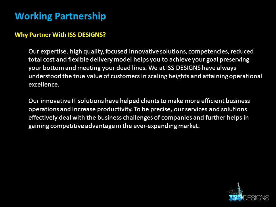 Working Partnership Why Partner With ISS DESIGNS? Our expertise, high quality, focused innovative solutions, competencies, reduced total cost and flex