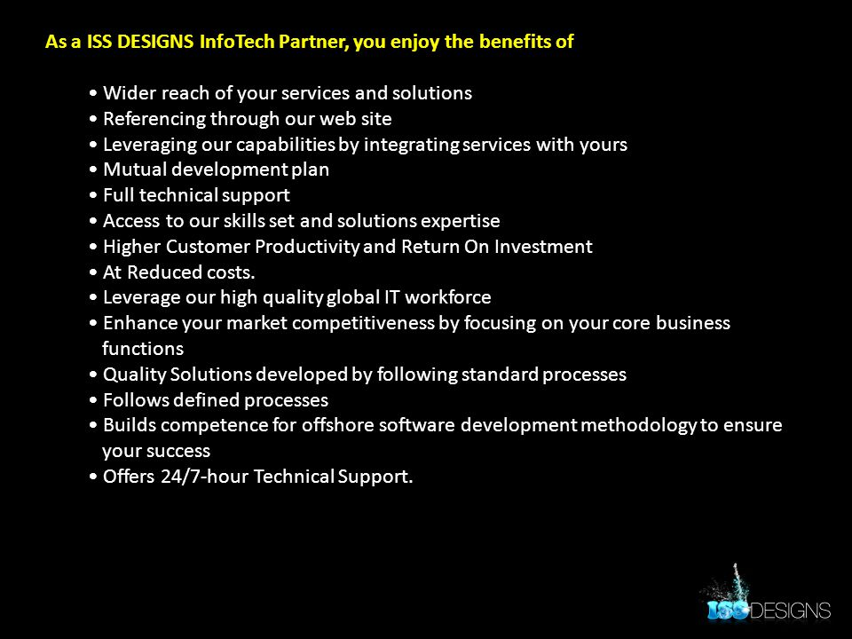 As a ISS DESIGNS InfoTech Partner, you enjoy the benefits of Wider reach of your services and solutions Referencing through our web site Leveraging ou