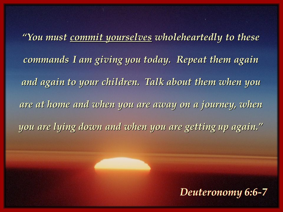 You must commit yourselves wholeheartedly to these commands I am giving you today.