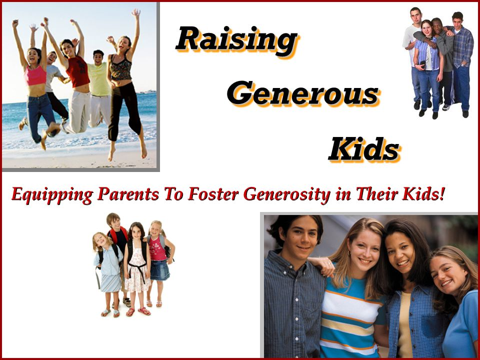RaisingRaising KidsKids GenerousGenerous Equipping Parents To Foster Generosity in Their Kids!