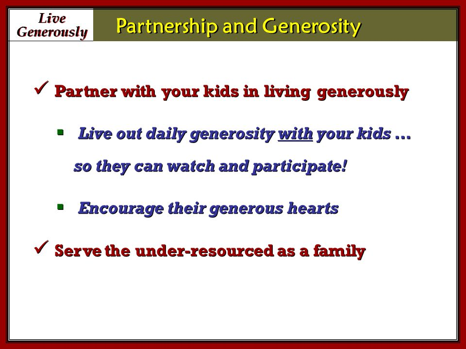 Live Generously Live Generously Partnership and Generosity Partner with your kids in living generously  Live out daily generosity with your kids … so they can watch and participate.