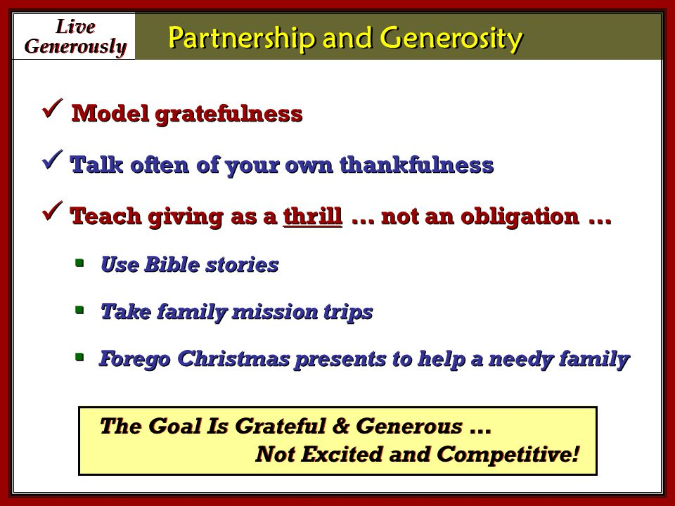 Live Generously Live Generously Partnership and Generosity The Goal Is Grateful & Generous … Model gratefulness Talk often of your own thankfulness Teach giving as a thrill … not an obligation …  Use Bible stories  Take family mission trips  Forego Christmas presents to help a needy family Model gratefulness Talk often of your own thankfulness Teach giving as a thrill … not an obligation …  Use Bible stories  Take family mission trips  Forego Christmas presents to help a needy family Not Excited and Competitive!