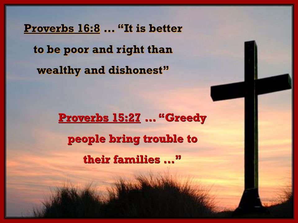 Proverbs 15:27 … Greedy people bring trouble to their families … Proverbs 16:8 … It is better to be poor and right than wealthy and dishonest