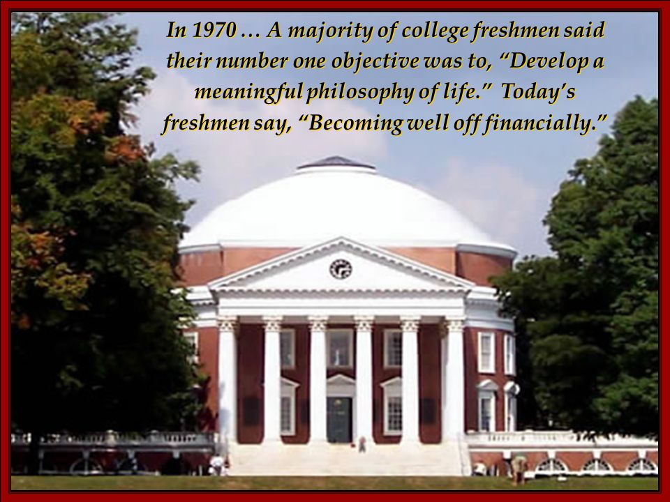 In 1970 … A majority of college freshmen said their number one objective was to, Develop a meaningful philosophy of life. Today's freshmen say, Becoming well off financially.