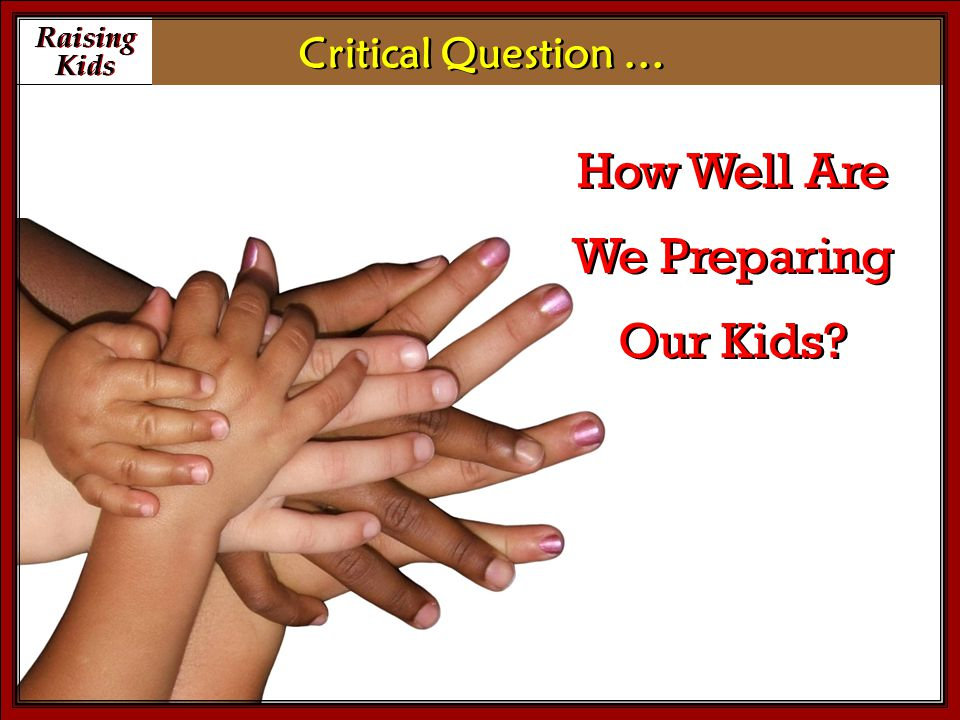 Raising Kids Raising Kids How Well Are We Preparing Our Kids Critical Question …