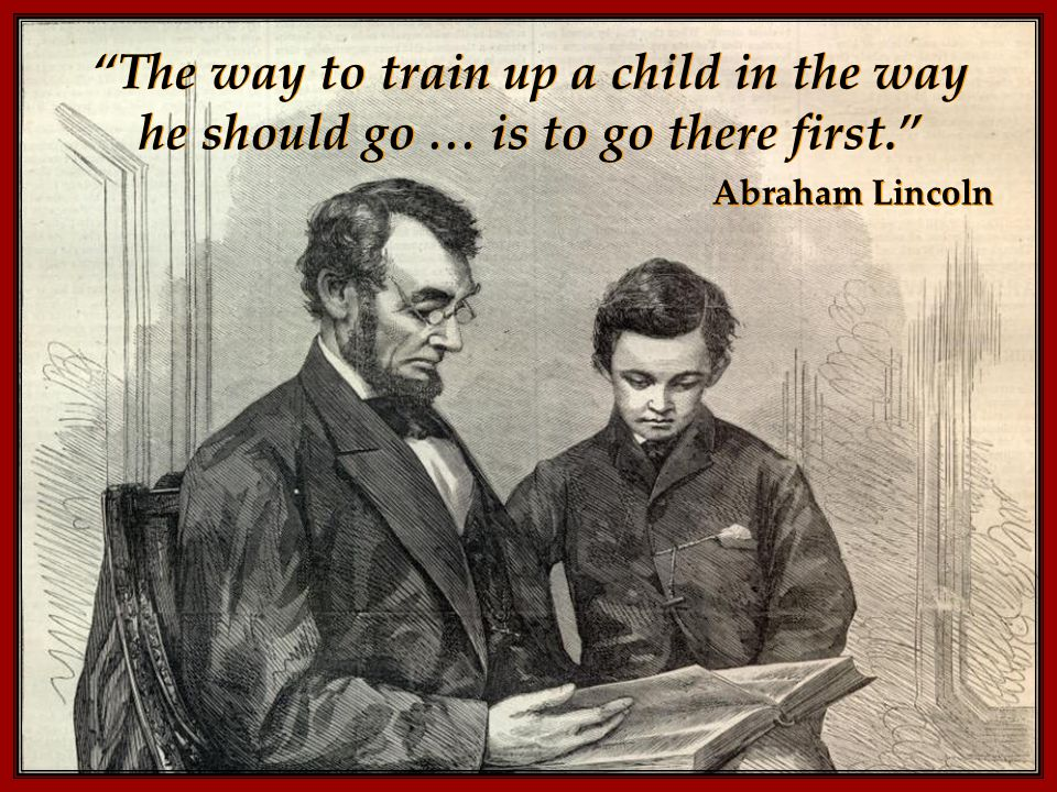 The way to train up a child in the way he should go … is to go there first. Abraham Lincoln