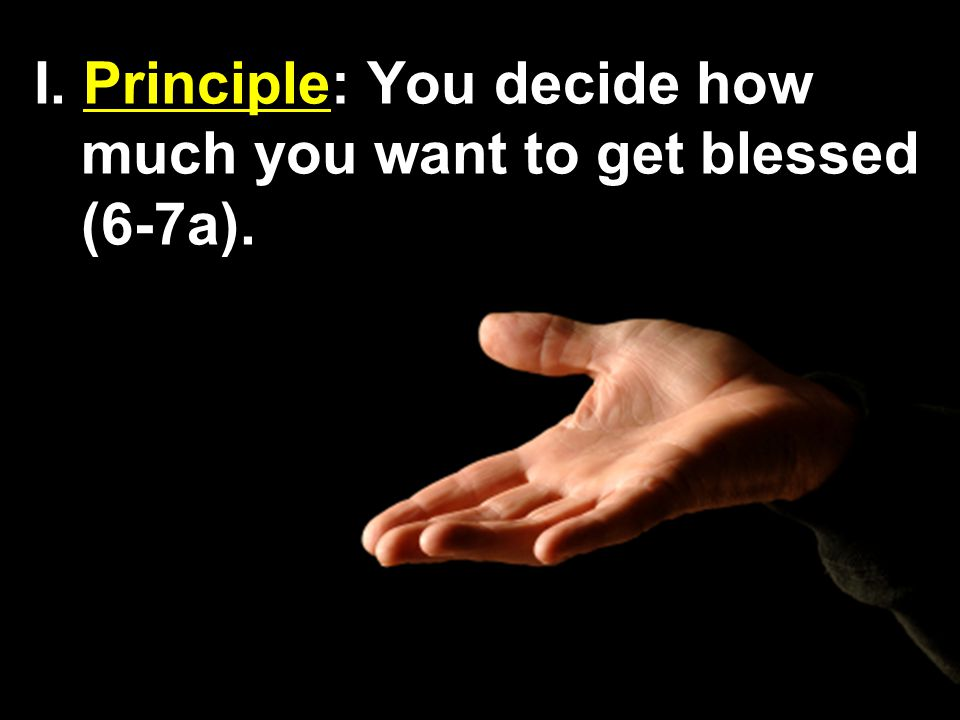 I. Principle: You decide how much you want to get blessed (6-7a).