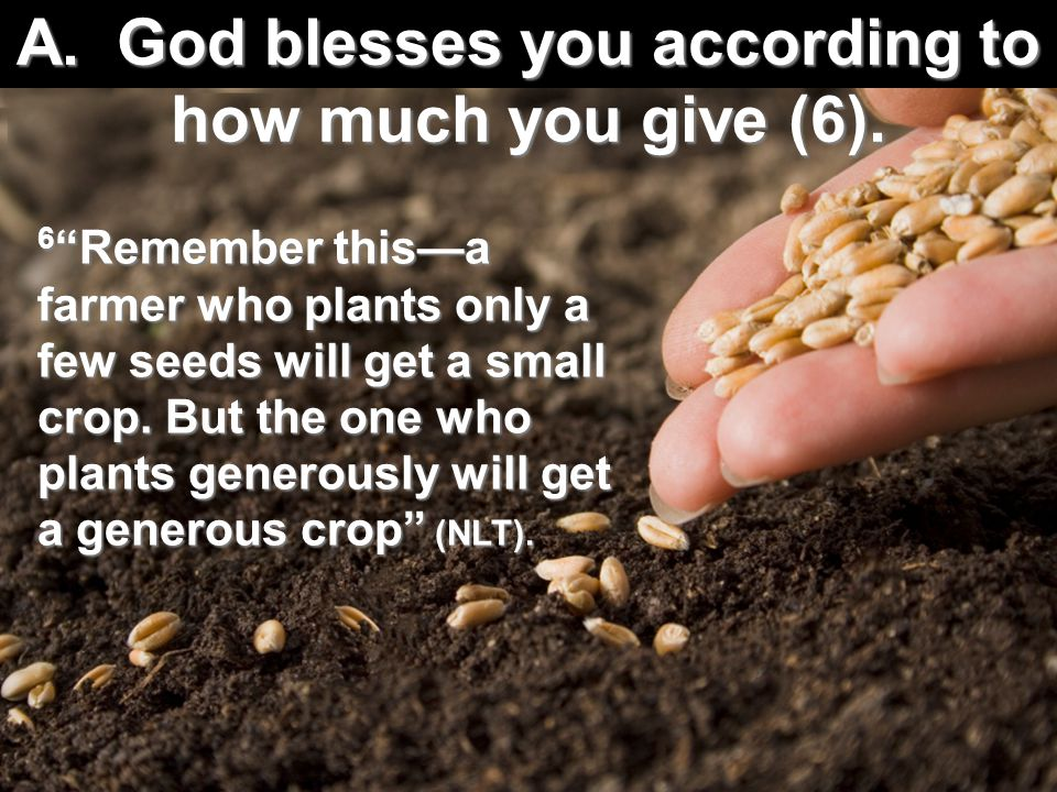 "A. God blesses you according to how much you give (6). 6 ""Remember this—a farmer who plants only a few seeds will get a small crop. But the one who pl"