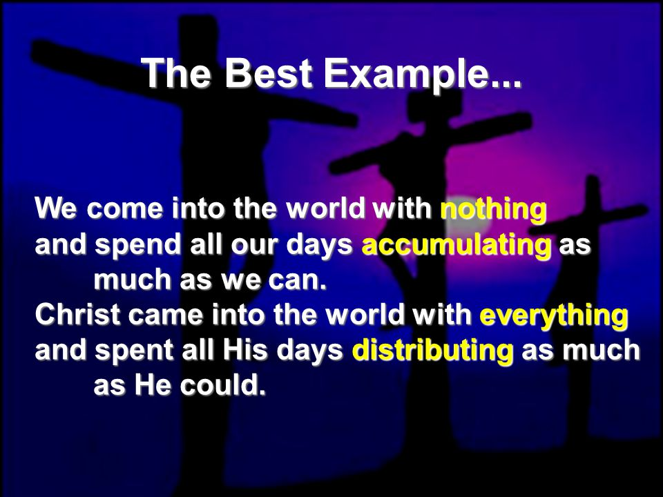 The Best Example... We come into the world with nothing and spend all our days accumulating as much as we can. Christ came into the world with everyth