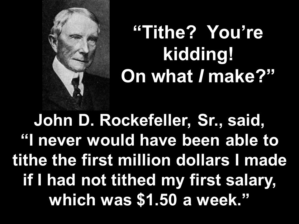"""Tithe? You're kidding! On what I make?"" John D. Rockefeller, Sr., said, ""I never would have been able to tithe the first million dollars I made if I"
